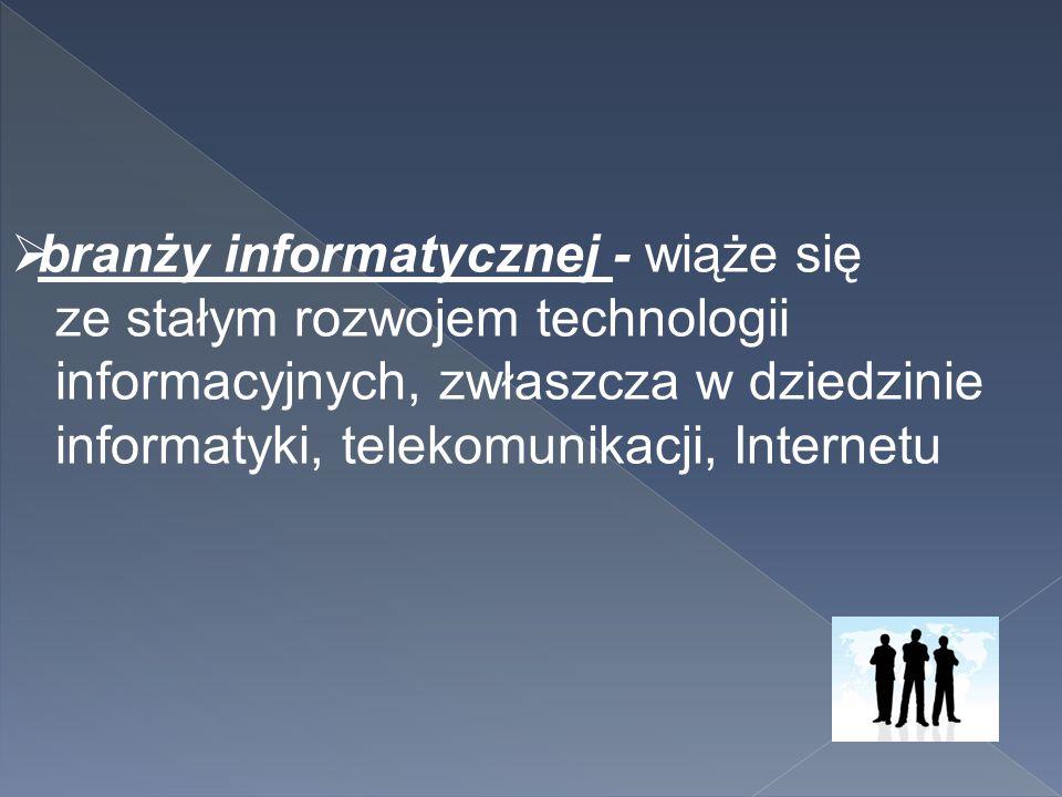  branży informatycznej - wiąże się ze stałym rozwojem technologii informacyjnych, zwłaszcza w dziedzinie informatyki, telekomunikacji, Internetu