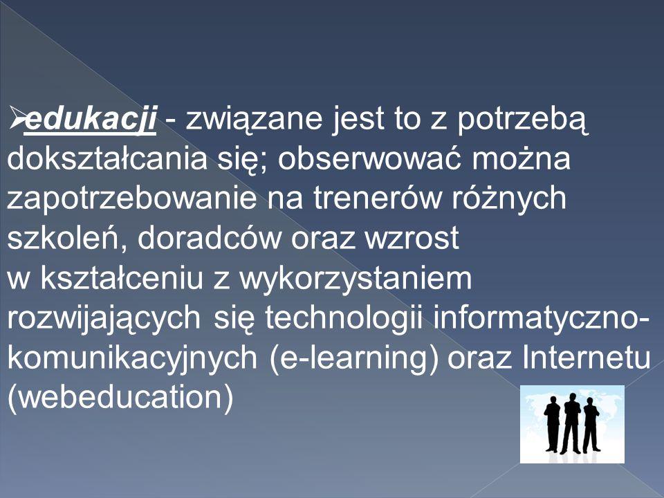  edukacji - związane jest to z potrzebą dokształcania się; obserwować można zapotrzebowanie na trenerów różnych szkoleń, doradców oraz wzrost w kszta