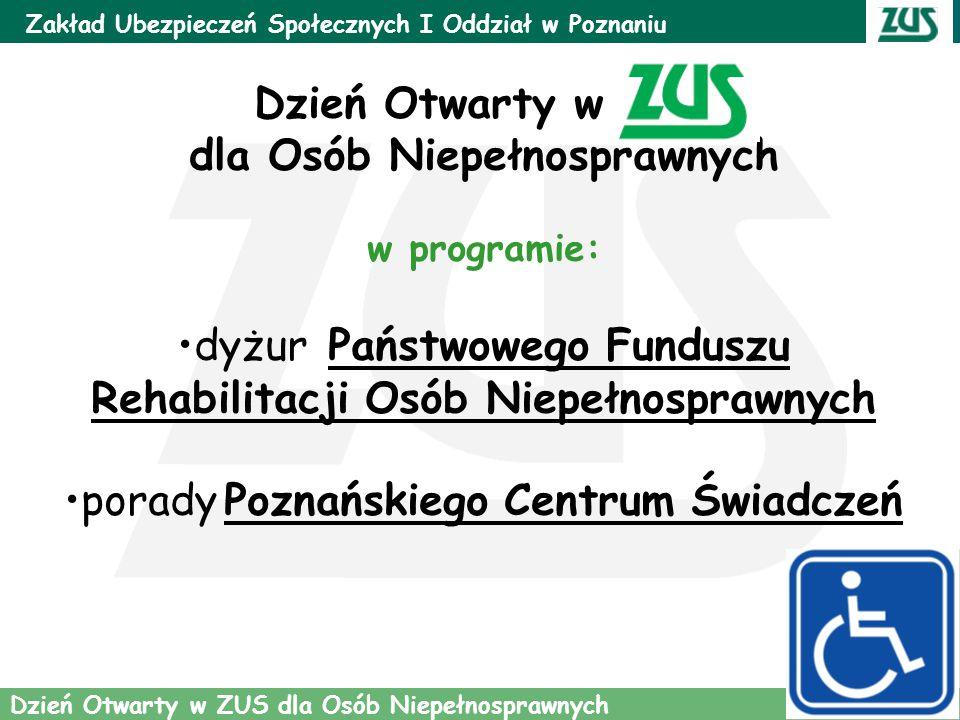 3 Zakład Ubezpieczeń Społecznych I Oddział w Poznaniu Dzień Otwarty w ZUS dla Osób Niepełnosprawnych Dzień Otwarty w ZUS dla Osób Niepełnosprawnych w programie: dyżur Państwowego Funduszu Rehabilitacji Osób Niepełnosprawnych porady Poznańskiego Centrum Świadczeń