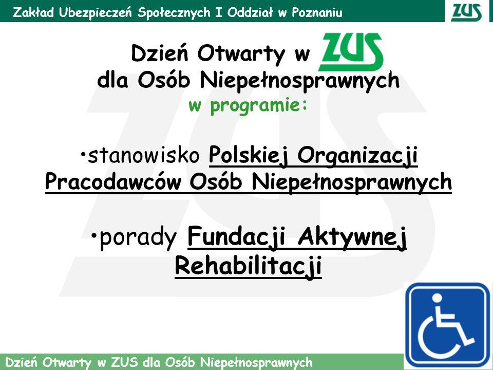 4 Zakład Ubezpieczeń Społecznych I Oddział w Poznaniu Dzień Otwarty w ZUS dla Osób Niepełnosprawnych Dzień Otwarty w ZUS dla Osób Niepełnosprawnych w programie: stanowisko Polskiej Organizacji Pracodawców Osób Niepełnosprawnych porady Fundacji Aktywnej Rehabilitacji