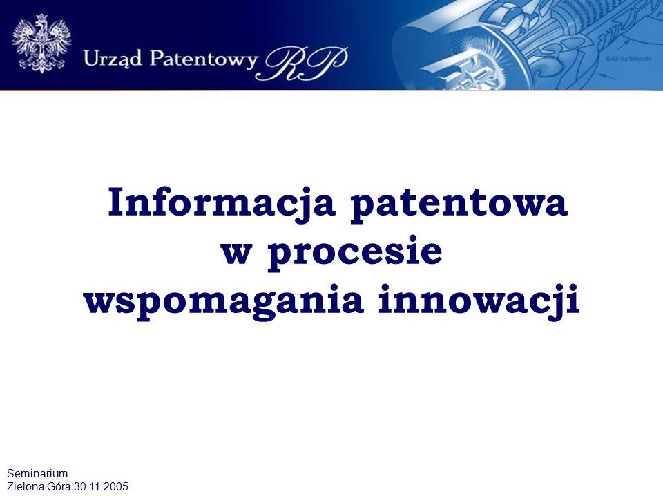 Informacja patentowa w procesie wspomagania innowacji Seminarium Zielona Góra 30.11.2005