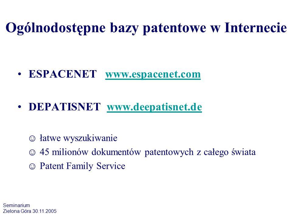 Ogólnodostępne bazy patentowe w Internecie ESPACENET www.espacenet.comwww.espacenet.com DEPATISNET www.deepatisnet.dewww.deepatisnet.de ☺ łatwe wyszukiwanie ☺ 45 milionów dokumentów patentowych z całego świata ☺ Patent Family Service Seminarium Zielona Góra 30.11.2005