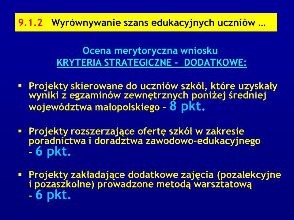9.1.2 Wyrównywanie szans edukacyjnych uczniów … Ocena merytoryczna wniosku KRYTERIA STRATEGICZNE - DODATKOWE:  Projekty skierowane do uczniów szkół, które uzyskały wyniki z egzaminów zewnętrznych poniżej średniej województwa małopolskiego – 8 pkt.