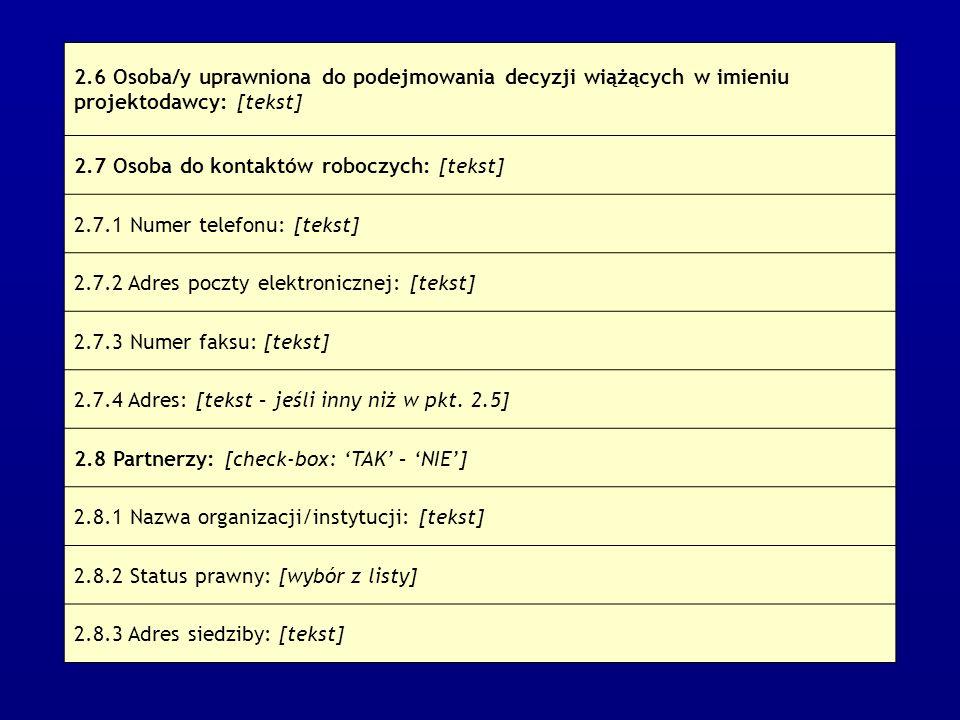 2.6 Osoba/y uprawniona do podejmowania decyzji wiążących w imieniu projektodawcy: [tekst] 2.7 Osoba do kontaktów roboczych: [tekst] 2.7.1 Numer telefonu: [tekst] 2.7.2 Adres poczty elektronicznej: [tekst] 2.7.3 Numer faksu: [tekst] 2.7.4 Adres: [tekst – jeśli inny niż w pkt.