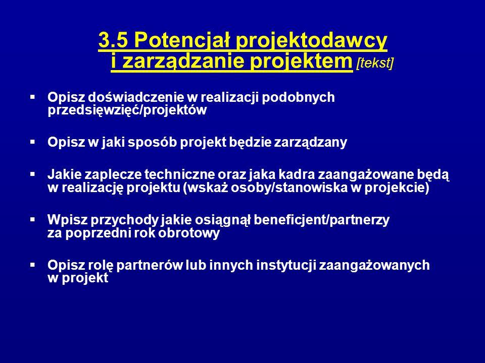 3.5 Potencjał projektodawcy i zarządzanie projektem [tekst]  Opisz doświadczenie w realizacji podobnych przedsięwzięć/projektów  Opisz w jaki sposób projekt będzie zarządzany  Jakie zaplecze techniczne oraz jaka kadra zaangażowane będą w realizację projektu (wskaż osoby/stanowiska w projekcie)  Wpisz przychody jakie osiągnął beneficjent/partnerzy za poprzedni rok obrotowy  Opisz rolę partnerów lub innych instytucji zaangażowanych w projekt