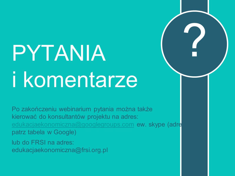 PYTANIA i komentarze Po zakończeniu webinarium pytania można także kierować do konsultantów projektu na adres: edukacjaekonomiczna@googlegroups.com ew.