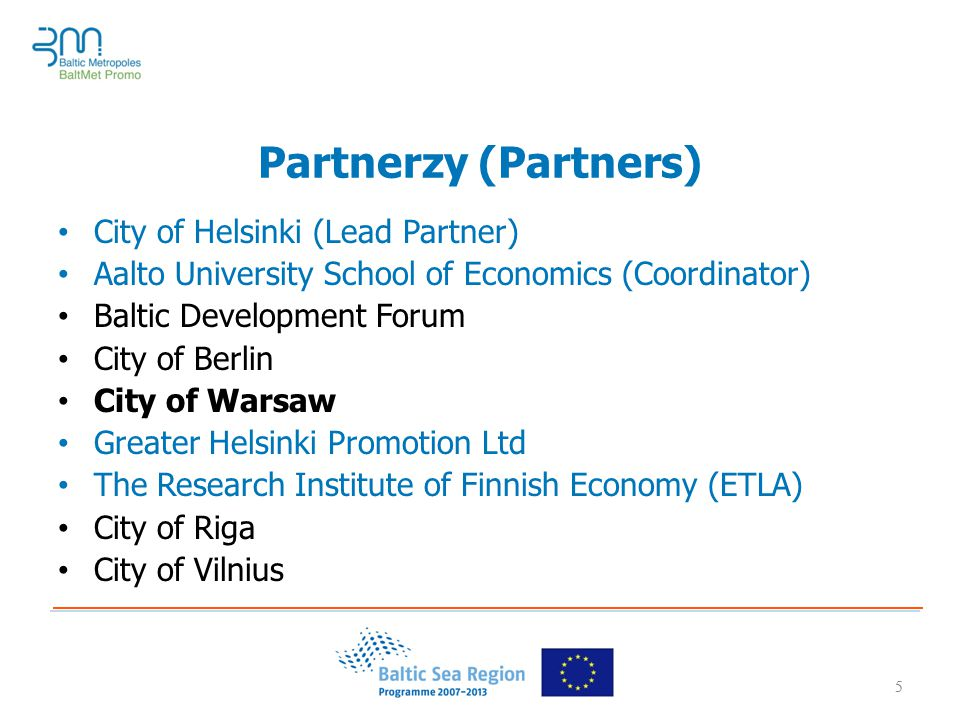 5 Partnerzy (Partners) City of Helsinki (Lead Partner) Aalto University School of Economics (Coordinator) Baltic Development Forum City of Berlin City of Warsaw Greater Helsinki Promotion Ltd The Research Institute of Finnish Economy (ETLA) City of Riga City of Vilnius 5