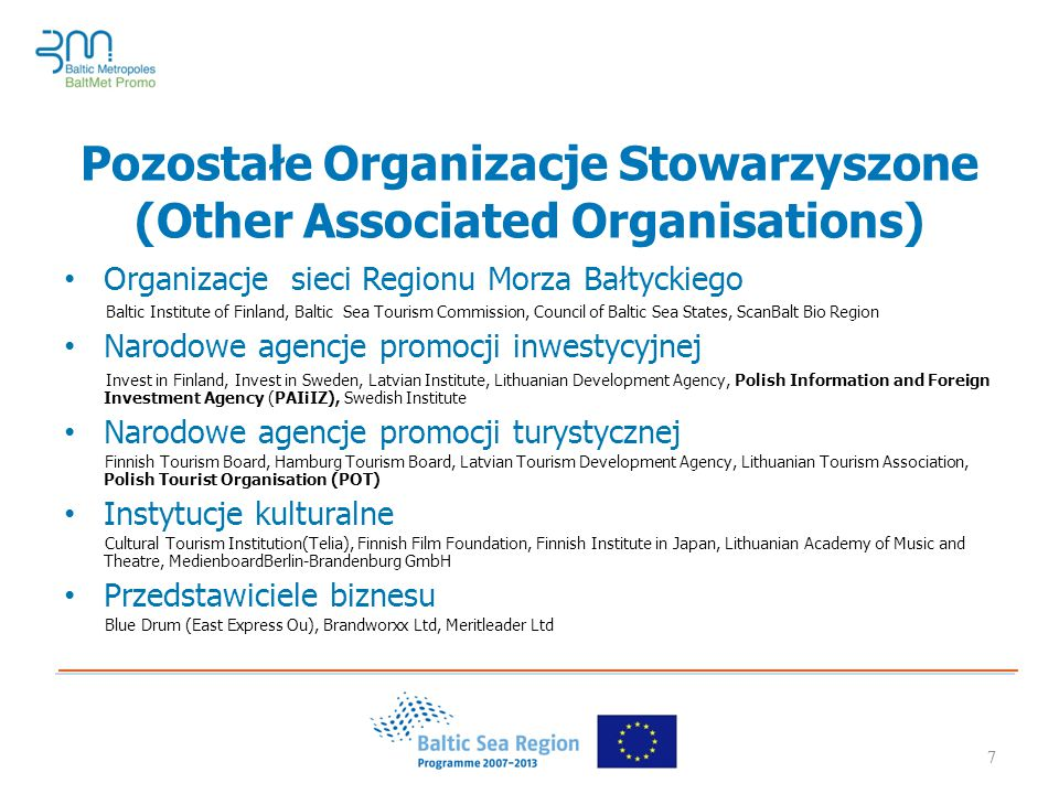 7 Pozostałe Organizacje Stowarzyszone (Other Associated Organisations) Organizacje sieci Regionu Morza Bałtyckiego Baltic Institute of Finland, Baltic Sea Tourism Commission, Council of Baltic Sea States, ScanBalt Bio Region Narodowe agencje promocji inwestycyjnej Invest in Finland, Invest in Sweden, Latvian Institute, Lithuanian Development Agency, Polish Information and Foreign Investment Agency (PAIiIZ), Swedish Institute Narodowe agencje promocji turystycznej Finnish Tourism Board, Hamburg Tourism Board, Latvian Tourism Development Agency, Lithuanian Tourism Association, Polish Tourist Organisation (POT) Instytucje kulturalne Cultural Tourism Institution(Telia), Finnish Film Foundation, Finnish Institute in Japan, Lithuanian Academy of Music and Theatre, MedienboardBerlin-Brandenburg GmbH Przedstawiciele biznesu Blue Drum (East Express Ou), Brandworxx Ltd, Meritleader Ltd 7