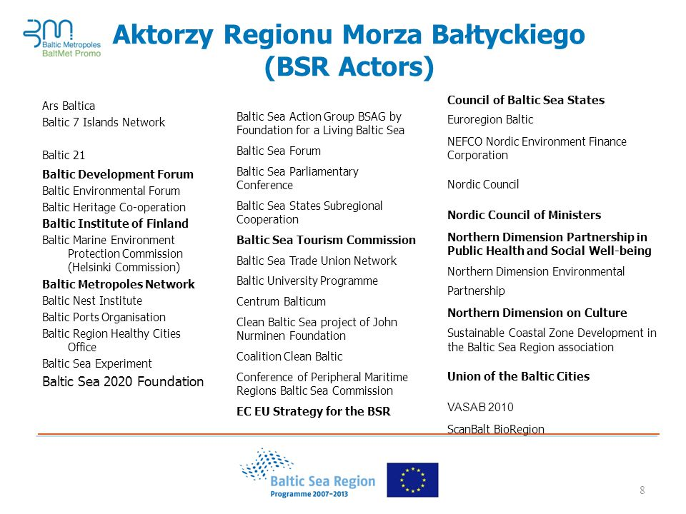 8 Aktorzy Regionu Morza Bałtyckiego (BSR Actors) Ars Baltica Baltic 7 Islands Network Baltic 21 Baltic Development Forum Baltic Environmental Forum Baltic Heritage Co-operation Baltic Institute of Finland Baltic Marine Environment Protection Commission (Helsinki Commission) Baltic Metropoles Network Baltic Nest Institute Baltic Ports Organisation Baltic Region Healthy Cities Office Baltic Sea Experiment Baltic Sea 2020 Foundation Baltic Sea Action Group BSAG by Foundation for a Living Baltic Sea Baltic Sea Forum Baltic Sea Parliamentary Conference Baltic Sea States Subregional Cooperation Baltic Sea Tourism Commission Baltic Sea Trade Union Network Baltic University Programme Centrum Balticum Clean Baltic Sea project of John Nurminen Foundation Coalition Clean Baltic Conference of Peripheral Maritime Regions Baltic Sea Commission EC EU Strategy for the BSR Council of Baltic Sea States Euroregion Baltic NEFCO Nordic Environment Finance Corporation Nordic Council Nordic Council of Ministers Northern Dimension Partnership in Public Health and Social Well-being Northern Dimension Environmental Partnership Northern Dimension on Culture Sustainable Coastal Zone Development in the Baltic Sea Region association Union of the Baltic Cities VASAB 2010 ScanBalt BioRegion