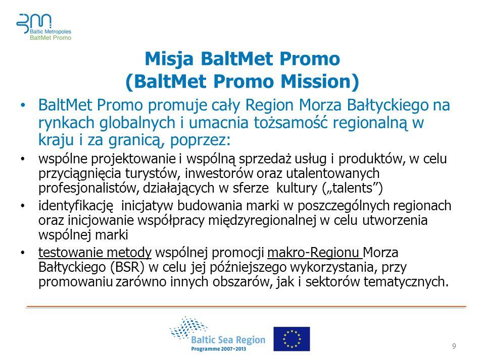 """9 Misja BaltMet Promo (BaltMet Promo Mission) BaltMet Promo promuje cały Region Morza Bałtyckiego na rynkach globalnych i umacnia tożsamość regionalną w kraju i za granicą, poprzez: wspólne projektowanie i wspólną sprzedaż usług i produktów, w celu przyciągnięcia turystów, inwestorów oraz utalentowanych profesjonalistów, działających w sferze kultury (""""talents ) identyfikację inicjatyw budowania marki w poszczególnych regionach oraz inicjowanie współpracy międzyregionalnej w celu utworzenia wspólnej marki testowanie metody wspólnej promocji makro-Regionu Morza Bałtyckiego (BSR) w celu jej późniejszego wykorzystania, przy promowaniu zarówno innych obszarów, jak i sektorów tematycznych."""