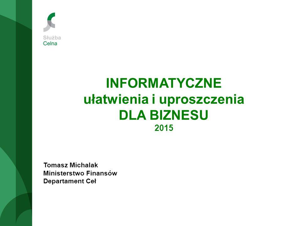 INFORMATYCZNE ułatwienia i uproszczenia DLA BIZNESU 2015 Tomasz Michalak Ministerstwo Finansów Departament Ceł