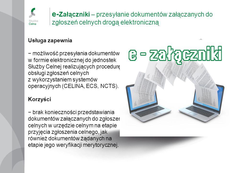 e- Załączniki – przesyłanie dokumentów załączanych do zgłoszeń celnych drogą elektroniczną Usługa zapewnia − możliwość przesyłania dokumentów w formie elektronicznej do jednostek Służby Celnej realizujących procedurę obsługi zgłoszeń celnych z wykorzystaniem systemów operacyjnych (CELINA, ECS, NCTS).