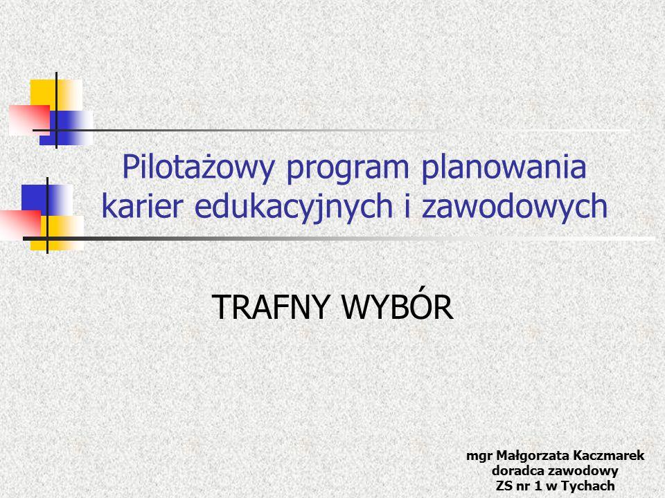 Pilotażowy program planowania karier edukacyjnych i zawodowych TRAFNY WYBÓR mgr Małgorzata Kaczmarek doradca zawodowy ZS nr 1 w Tychach