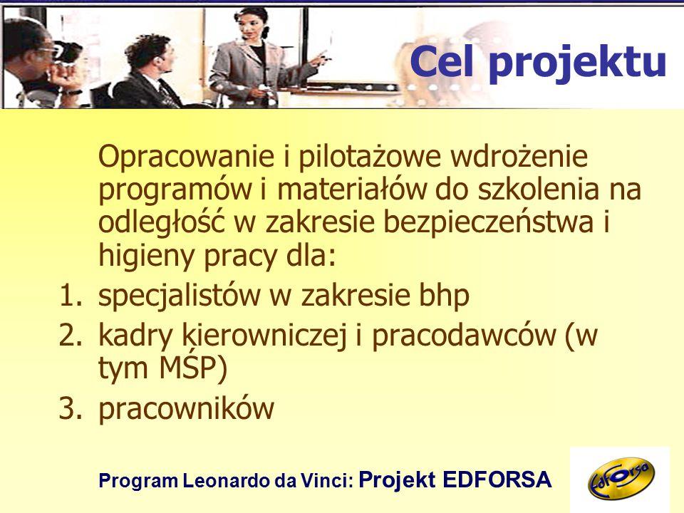 Program Leonardo da Vinci: Projekt EDFORSA Cel projektu Opracowanie i pilotażowe wdrożenie programów i materiałów do szkolenia na odległość w zakresie bezpieczeństwa i higieny pracy dla: 1.specjalistów w zakresie bhp 2.kadry kierowniczej i pracodawców (w tym MŚP) 3.pracowników