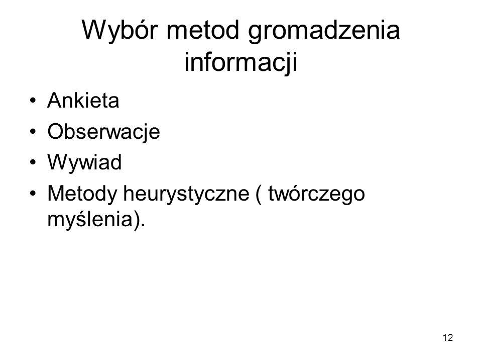 12 Wybór metod gromadzenia informacji Ankieta Obserwacje Wywiad Metody heurystyczne ( twórczego myślenia).