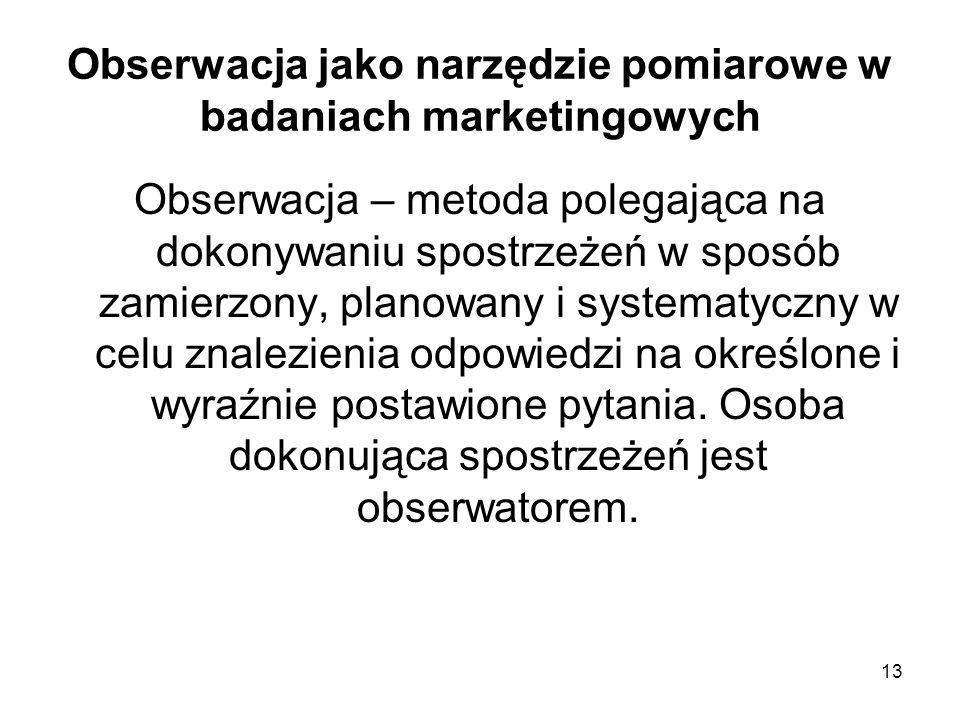 13 Obserwacja jako narzędzie pomiarowe w badaniach marketingowych Obserwacja – metoda polegająca na dokonywaniu spostrzeżeń w sposób zamierzony, plano