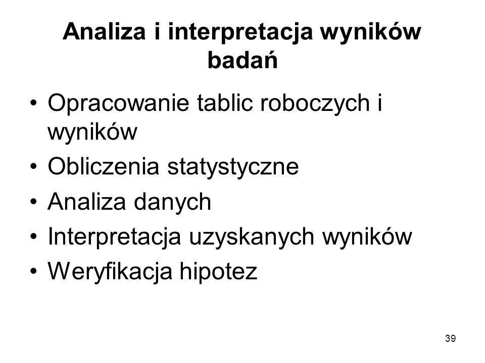 39 Analiza i interpretacja wyników badań Opracowanie tablic roboczych i wyników Obliczenia statystyczne Analiza danych Interpretacja uzyskanych wynikó