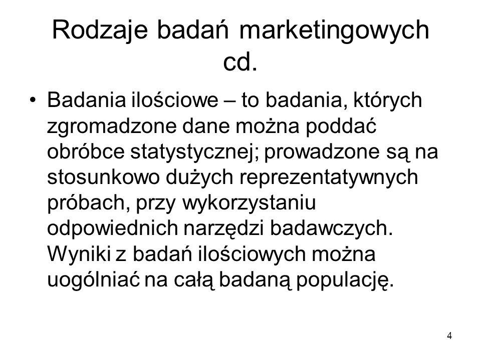 4 Rodzaje badań marketingowych cd. Badania ilościowe – to badania, których zgromadzone dane można poddać obróbce statystycznej; prowadzone są na stosu