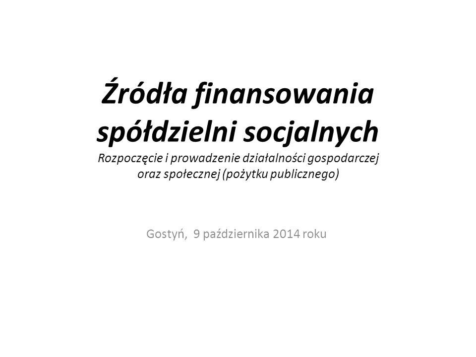 Źródła finansowania spółdzielni socjalnych Rozpoczęcie i prowadzenie działalności gospodarczej oraz społecznej (pożytku publicznego) Gostyń, 9 paździe