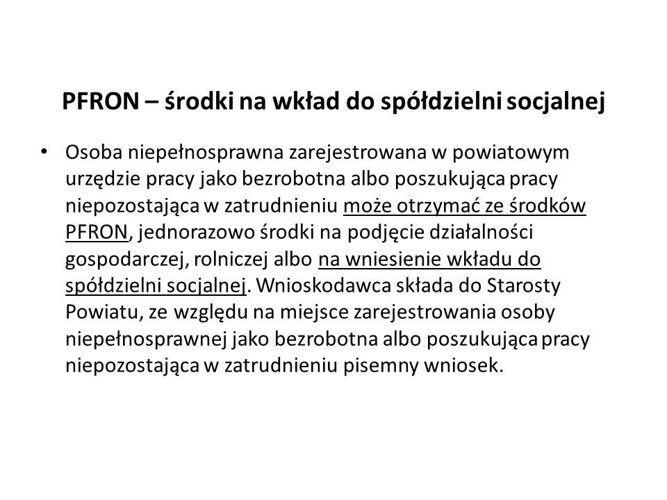 PFRON – środki na wkład do spółdzielni socjalnej Osoba niepełnosprawna zarejestrowana w powiatowym urzędzie pracy jako bezrobotna albo poszukująca pra