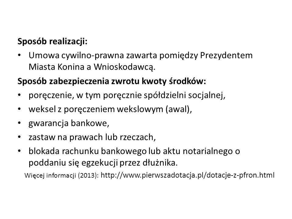 Sposób realizacji: Umowa cywilno-prawna zawarta pomiędzy Prezydentem Miasta Konina a Wnioskodawcą. Sposób zabezpieczenia zwrotu kwoty środków: poręcze
