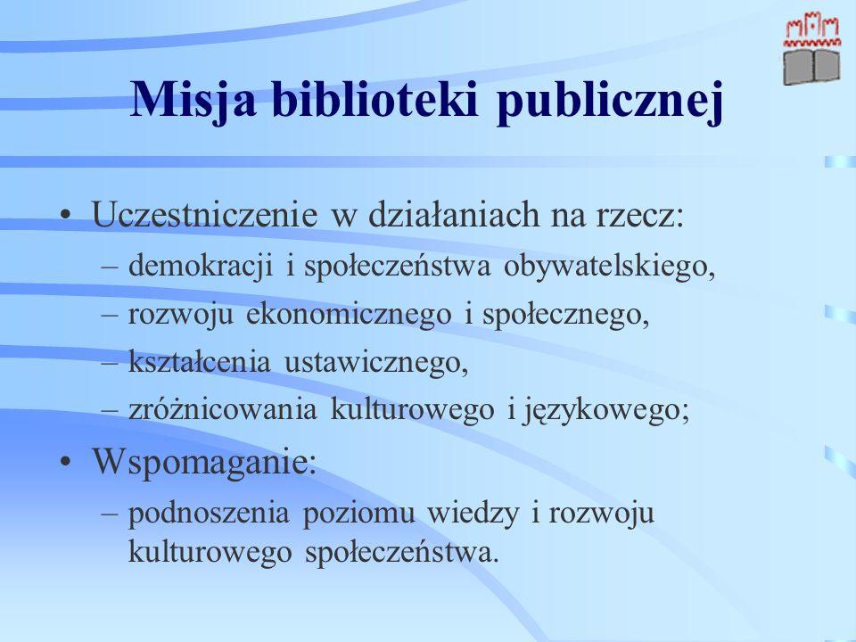 Misja biblioteki publicznej Uczestniczenie w działaniach na rzecz: –demokracji i społeczeństwa obywatelskiego, –rozwoju ekonomicznego i społecznego, –kształcenia ustawicznego, –zróżnicowania kulturowego i językowego; Wspomaganie: –podnoszenia poziomu wiedzy i rozwoju kulturowego społeczeństwa.