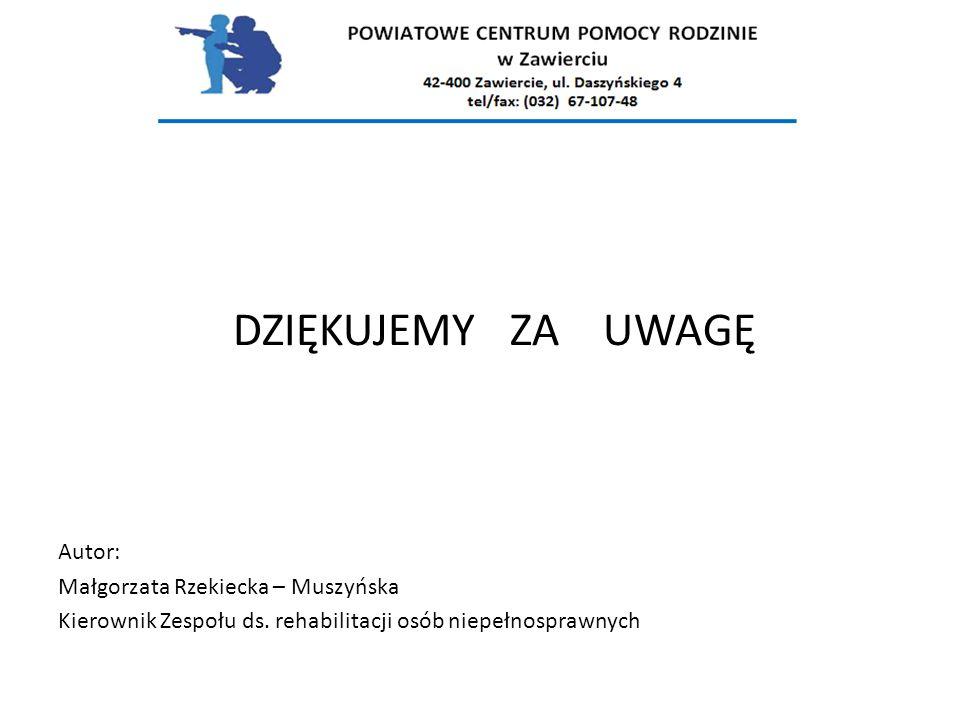 DZIĘKUJEMY ZA UWAGĘ Autor: Małgorzata Rzekiecka – Muszyńska Kierownik Zespołu ds. rehabilitacji osób niepełnosprawnych