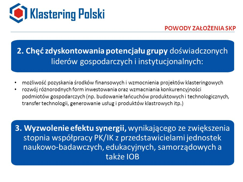 ZAŁOŻENIA i CELE OGÓLNE SKP Integracja klastrów, inicjatyw klastrowych i przedsięwzięć klasteringowych w Polsce na rzecz rozwoju innowacyjnej gospodarki Wzmocnienie reprezentatywności polskiego klasteringu dla instytucji UE i krajowych Rozwój dużych projektów klasteringowych w oparciu o środki pochodzące bezpośrednio z programów ramowych UE oraz z poziomu programów krajowych Wzmocnienie powiązań kooperacyjnych w gospodarce opartych na sieciach innowacyjnych przedsiębiorstw i jednostek naukowo-badawczych oraz otoczenia biznesu Zbudowanie instrumentów i narzędzi finansowych dla inwestycji o charakterze klastrowym Realizacja inwestycji w ramach konsorcjów klastrowych dokapitalizowanych środkami wsparcia UE 2014- 2020
