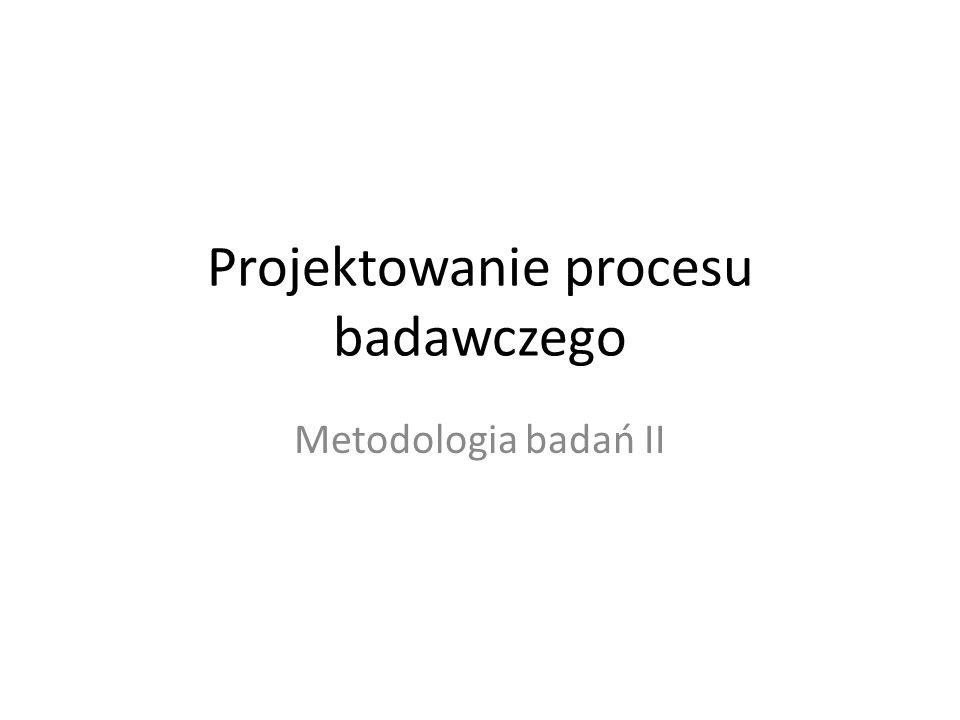 Projektowanie procesu badawczego Metodologia badań II