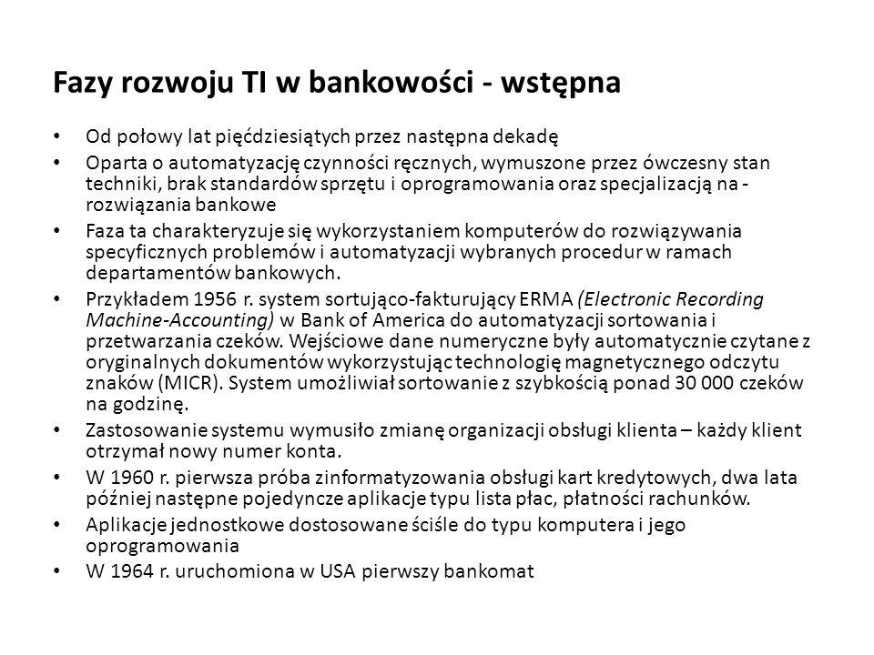Fazy rozwoju TI w bankowości - wstępna Od połowy lat pięćdziesiątych przez następna dekadę Oparta o automatyzację czynności ręcznych, wymuszone przez