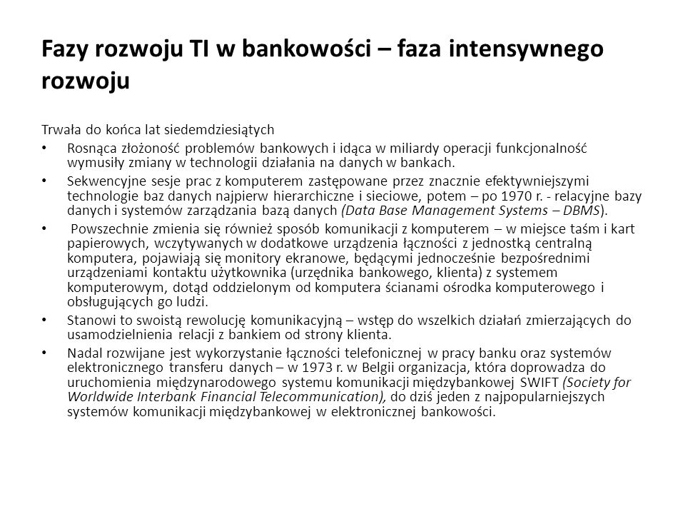 Fazy rozwoju TI w bankowości – faza intensywnego rozwoju Trwała do końca lat siedemdziesiątych Rosnąca złożoność problemów bankowych i idąca w miliard