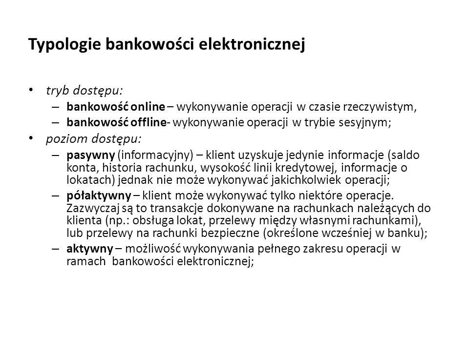 Typologie bankowości elektronicznej tryb dostępu: – bankowość online – wykonywanie operacji w czasie rzeczywistym, – bankowość offline- wykonywanie op