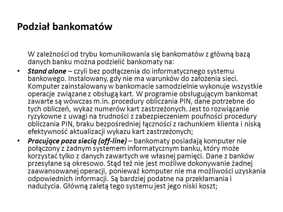 Podział bankomatów W zależności od trybu komunikowania się bankomatów z główną bazą danych banku można podzielić bankomaty na: Stand alone – czyli bez