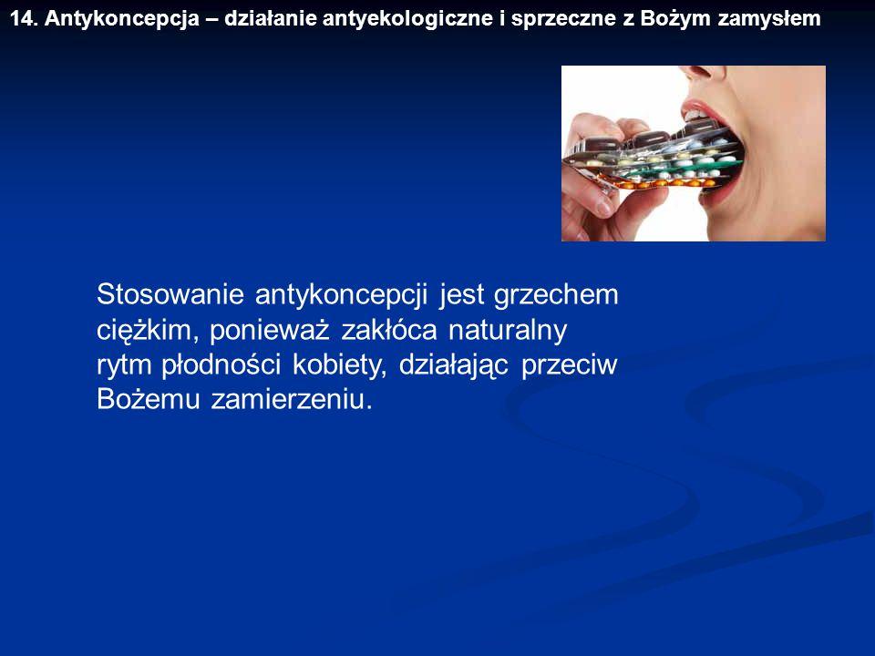 14. Antykoncepcja – działanie antyekologiczne i sprzeczne z Bożym zamysłem Stosowanie antykoncepcji jest grzechem ciężkim, ponieważ zakłóca naturalny