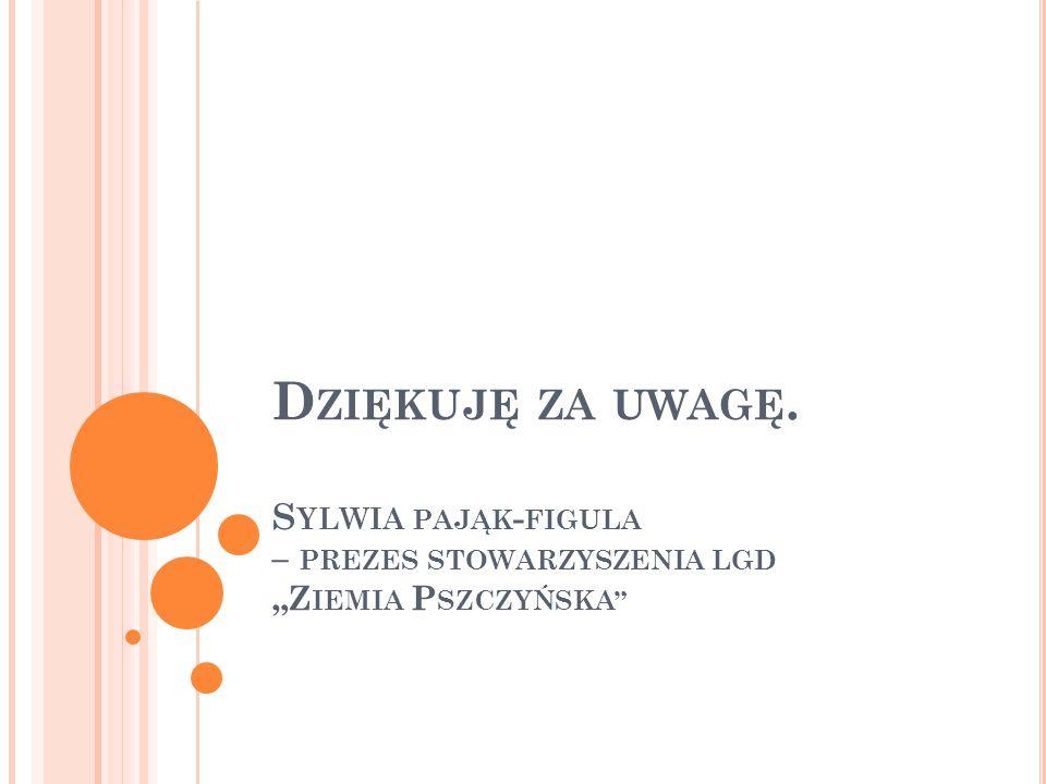"""D ZIĘKUJĘ ZA UWAGĘ. S YLWIA PAJĄK - FIGULA – PREZES STOWARZYSZENIA LGD """"Z IEMIA P SZCZYŃSKA"""