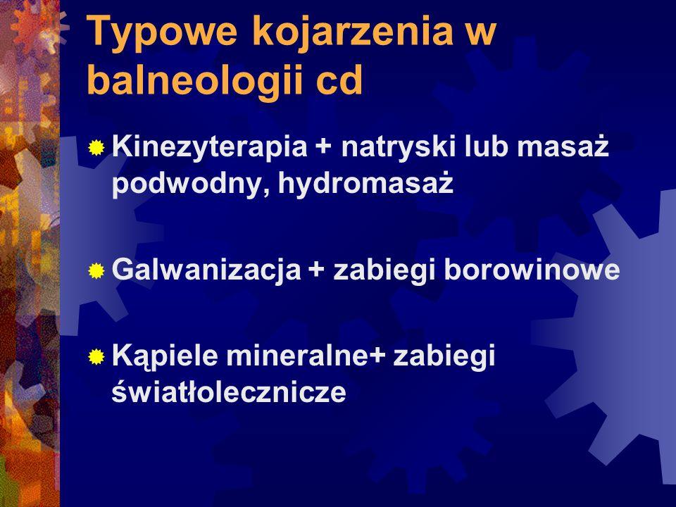 Typowe kojarzenia w balneologii cd  Kinezyterapia + natryski lub masaż podwodny, hydromasaż  Galwanizacja + zabiegi borowinowe  Kąpiele mineralne+