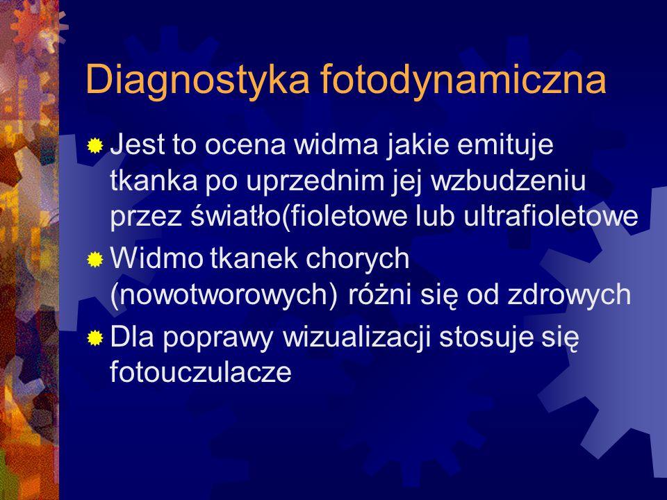 Diagnostyka fotodynamiczna  Jest to ocena widma jakie emituje tkanka po uprzednim jej wzbudzeniu przez światło(fioletowe lub ultrafioletowe  Widmo t