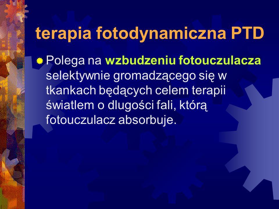 terapia fotodynamiczna PTD  Polega na wzbudzeniu fotouczulacza selektywnie gromadzącego się w tkankach będących celem terapii światlem o dlugości fal