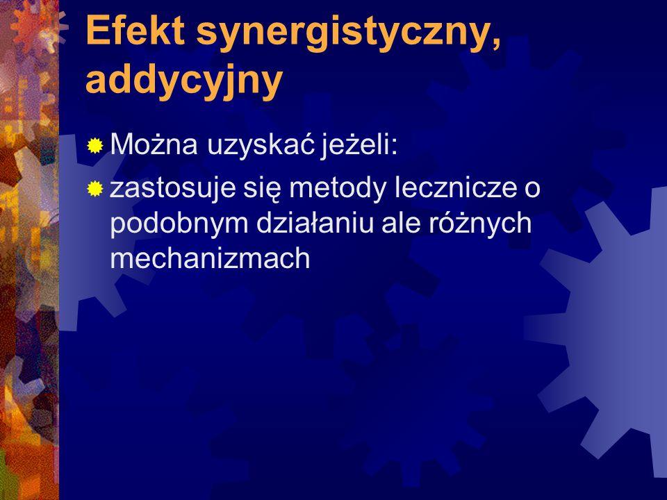 Efekt synergistyczny, addycyjny  Można uzyskać jeżeli:  zastosuje się metody lecznicze o podobnym działaniu ale różnych mechanizmach
