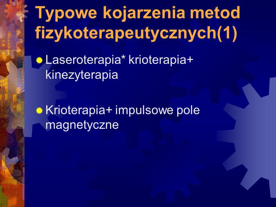 Typowe kojarzenia metod fizykoterapeutycznych(1)  Laseroterapia* krioterapia+ kinezyterapia  Krioterapia+ impulsowe pole magnetyczne