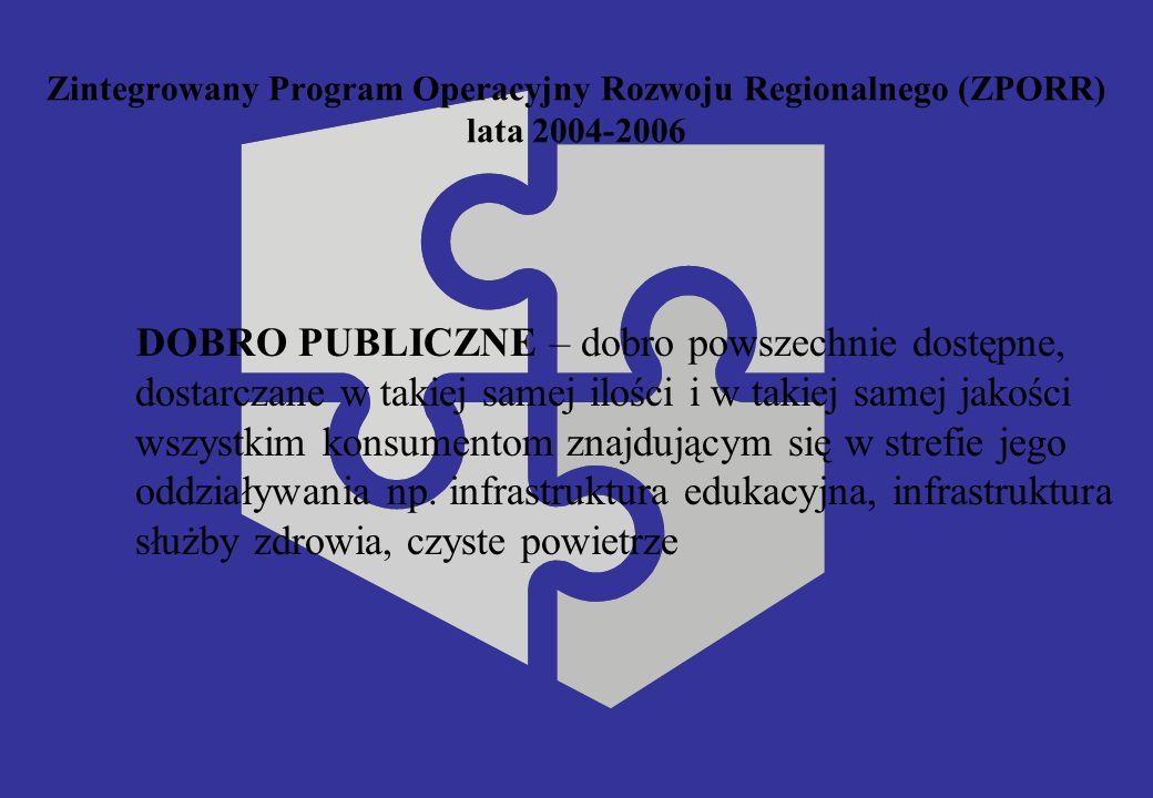 Zintegrowany Program Operacyjny Rozwoju Regionalnego (ZPORR) lata 2004-2006 DOBRO PUBLICZNE – dobro powszechnie dostępne, dostarczane w takiej samej ilości i w takiej samej jakości wszystkim konsumentom znajdującym się w strefie jego oddziaływania np.