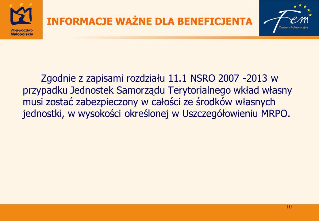 10 INFORMACJE WAŻNE DLA BENEFICJENTA Zgodnie z zapisami rozdziału 11.1 NSRO 2007 -2013 w przypadku Jednostek Samorządu Terytorialnego wkład własny musi zostać zabezpieczony w całości ze środków własnych jednostki, w wysokości określonej w Uszczegółowieniu MRPO.