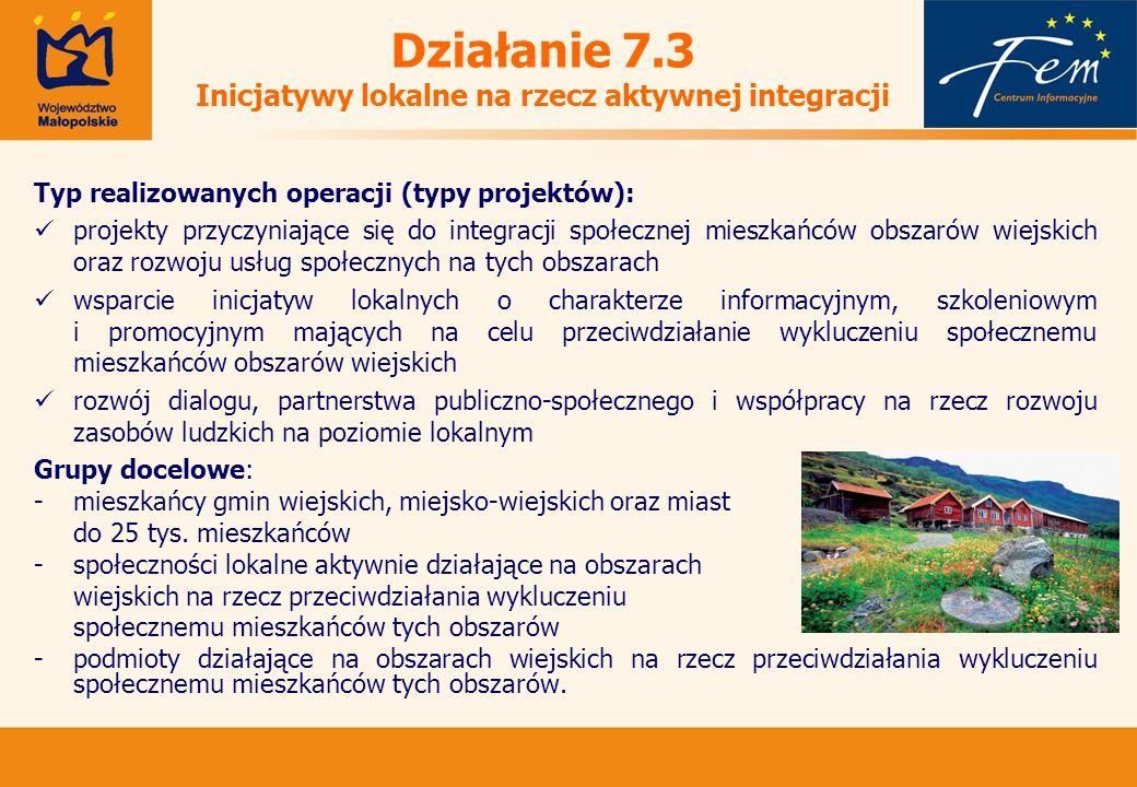 Działanie 7.3 Inicjatywy lokalne na rzecz aktywnej integracji Typ realizowanych operacji (typy projektów): projekty przyczyniające się do integracji społecznej mieszkańców obszarów wiejskich oraz rozwoju usług społecznych na tych obszarach wsparcie inicjatyw lokalnych o charakterze informacyjnym, szkoleniowym i promocyjnym mających na celu przeciwdziałanie wykluczeniu społecznemu mieszkańców obszarów wiejskich rozwój dialogu, partnerstwa publiczno-społecznego i współpracy na rzecz rozwoju zasobów ludzkich na poziomie lokalnym Grupy docelowe: -mieszkańcy gmin wiejskich, miejsko-wiejskich oraz miast do 25 tys.