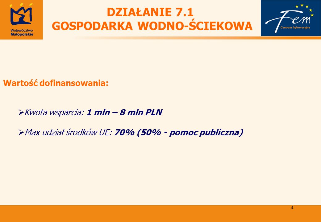 4 DZIAŁANIE 7.1 GOSPODARKA WODNO-ŚCIEKOWA Wartość dofinansowania:  Kwota wsparcia: 1 mln – 8 mln PLN  Max udział środków UE: 70% (50% - pomoc publiczna)