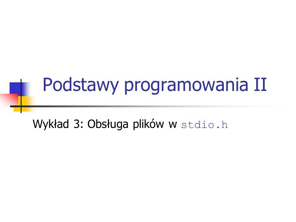 Podstawy programowania II Wykład 3: Obsługa plików w stdio.h