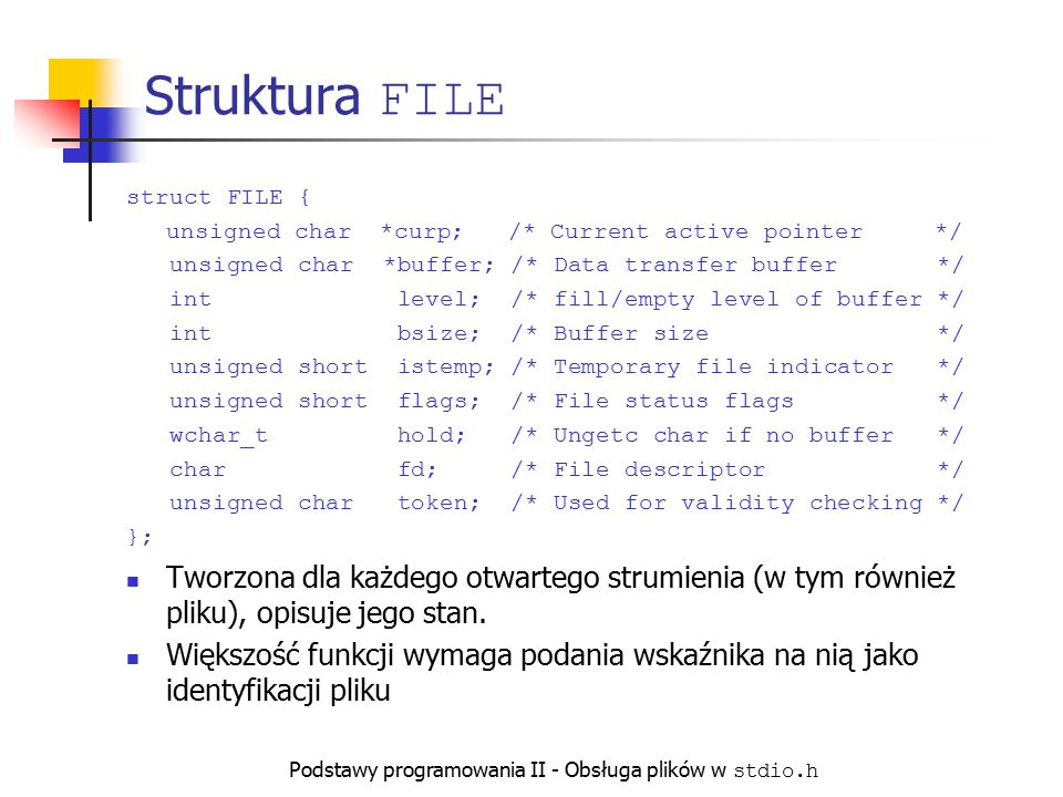 Podstawy programowania II - Obsługa plików w stdio.h Struktura FILE struct FILE { unsigned char *curp; /* Current active pointer */ unsigned char *buf