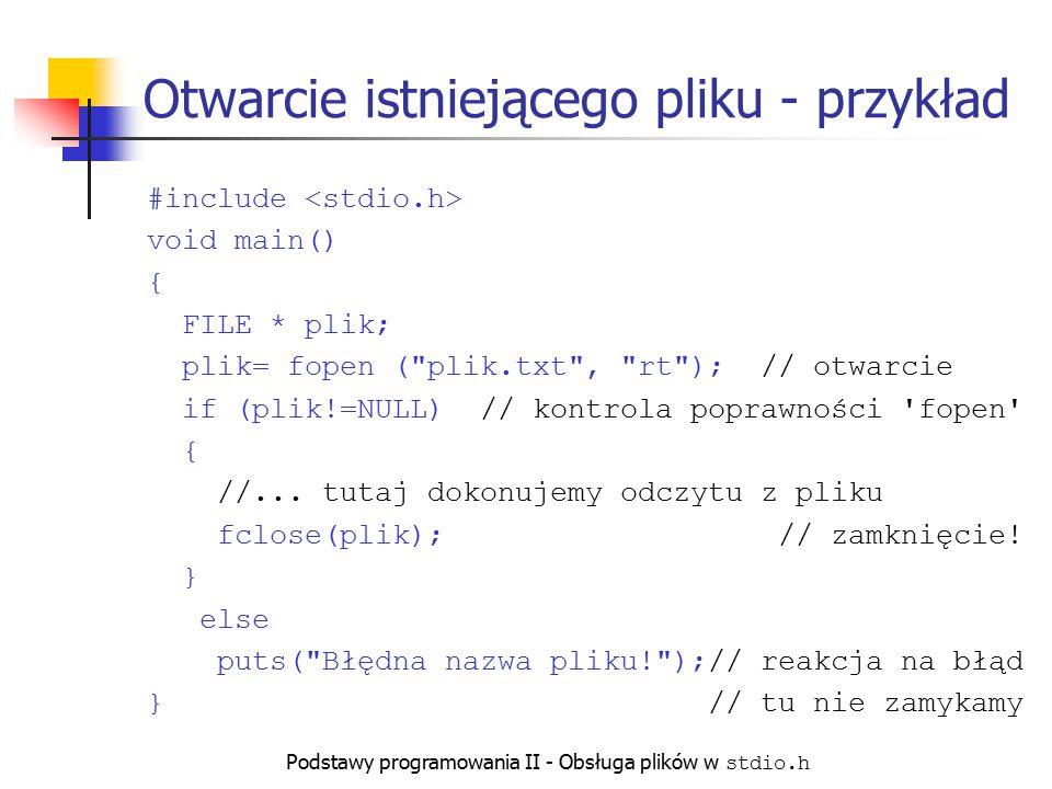 Podstawy programowania II - Obsługa plików w stdio.h Otwarcie istniejącego pliku - przykład #include void main() { FILE * plik; plik= fopen (