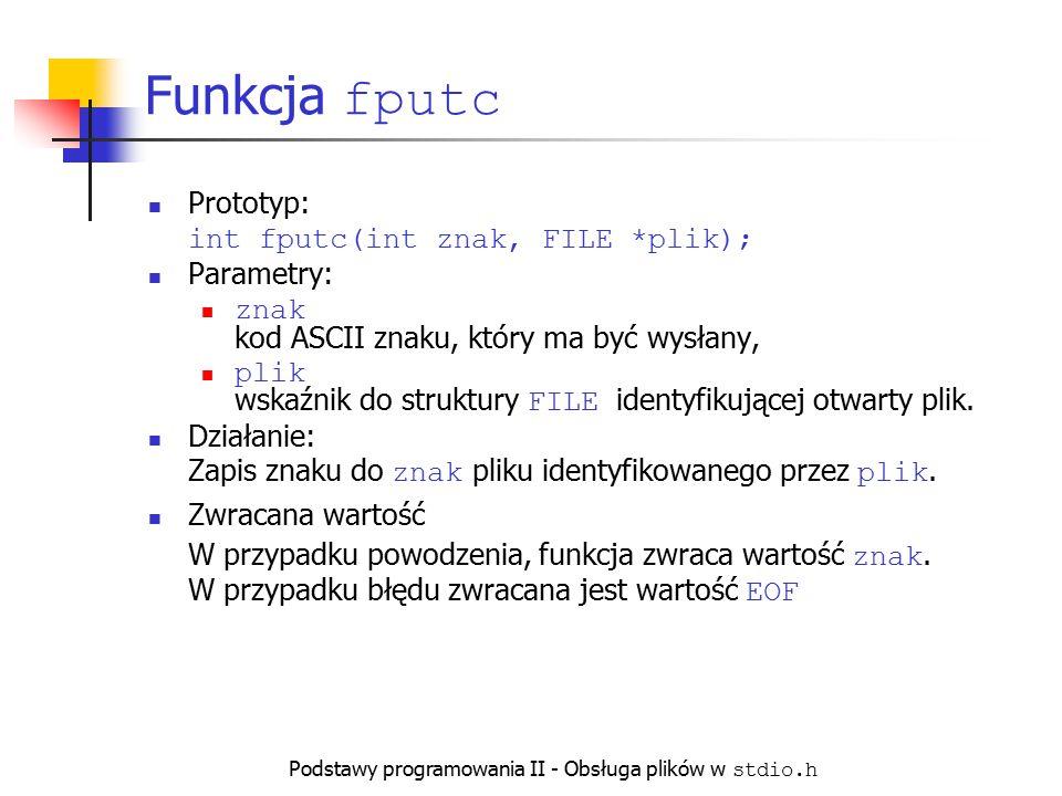 Podstawy programowania II - Obsługa plików w stdio.h Funkcja fputc Prototyp: int fputc(int znak, FILE *plik); Parametry: znak kod ASCII znaku, który m