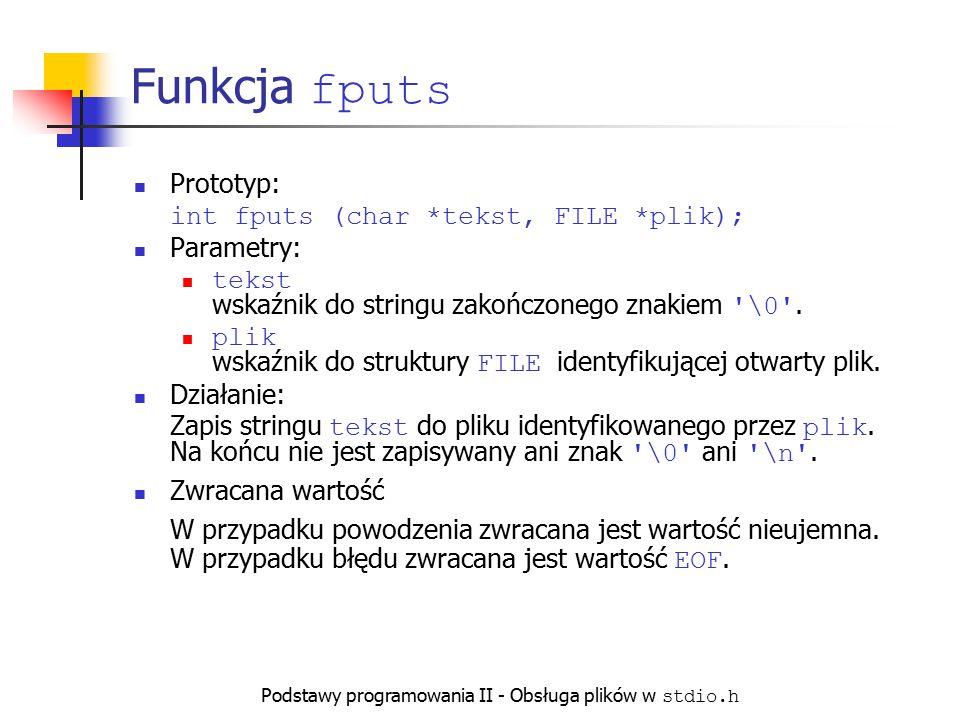 Podstawy programowania II - Obsługa plików w stdio.h Funkcja fputs Prototyp: int fputs (char *tekst, FILE *plik); Parametry: tekst wskaźnik do stringu