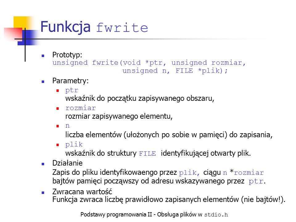 Podstawy programowania II - Obsługa plików w stdio.h Funkcja fwrite Prototyp: unsigned fwrite(void *ptr, unsigned rozmiar, unsigned n, FILE *plik); Pa